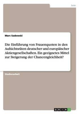 Die Einführung von Frauenquoten in den Aufsichtsräten deutscher und europäischer Aktiengesellschaften. Ein geeignetes Mittel zur Steigerung der Chancengleichheit?