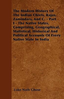 The Modern History Of The Indian Chiefs, Rajas, Zamindars, And C. - Part I - The Native States, Comprising, Geographical, Statistical, Historical And Political Accounts Of Every Native State In India