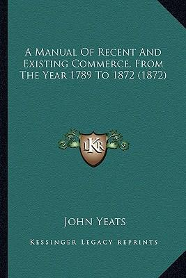 A Manual of Recent and Existing Commerce, from the Year 1789 to 1872 (1872)
