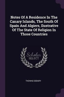 Notes of a Residence in the Canary Islands, the South of Spain and Algiers, Ilustrative of the State of Religion in Those Countries
