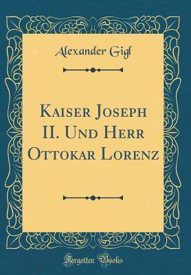 Kaiser Joseph II. Und Herr Ottokar Lorenz (Classic Reprint)