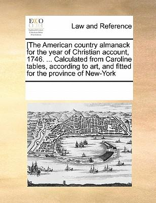 [The American Country Almanack for the Year of Christian Account, 1746. ... Calculated from Caroline Tables, According to Art, and Fitted for the Prov