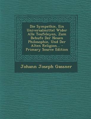 Die Sympathie, Ein Universalmittel Wider Alle Teufeleyen, Zum Behufe Der Neuen Philosophie, Und Der Alten Religion... - Primary Source Edition