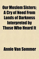 Our Moslem Sisters; A Cry of Need from Lands of Darkness Interpreted by Those Who Heard It
