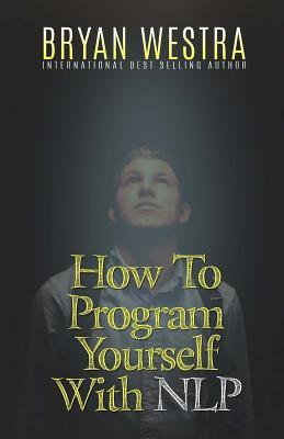 How to Program Yourself With Nlp