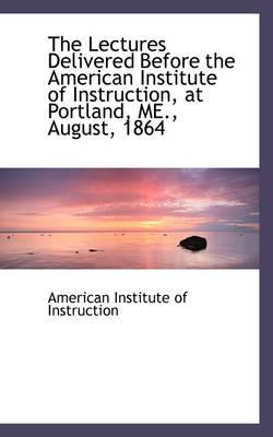 The Lectures Delivered Before the American Institute of Instruction, at Portland, Me., August, 1864