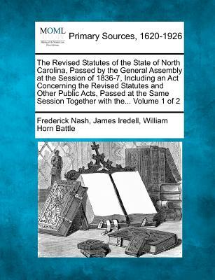 The Revised Statutes of the State of North Carolina, Passed by the General Assembly at the Session of 1836-7, Including an ACT Concerning the Revised Session Together with The. Volume 1 of 2