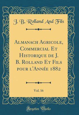 Almanach Agricole, Commercial Et Historique de J. B. Rolland Et Fils pour l'Ann¿1882, Vol. 16 (Classic Reprint)