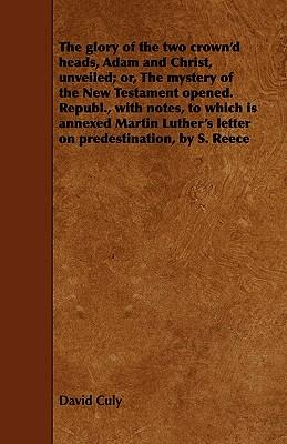 The Glory Of The Two Crown'd Heads, Adam And Christ, Unveiled; Or, The Mystery Of The New Testament Opened. Republ., With Notes, To Which Is Annexed ... Letter on Predestination, By S. Reece