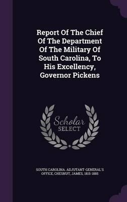 Report of the Chief of the Department of the Military of South Carolina, to His Excellency, Governor Pickens