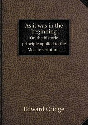 As It Was in the Beginning Or, the Historic Principle Applied to the Mosaic Scriptures