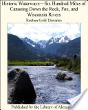 Historic Waterways—Six Hundred Miles of Canoeing Down the Rock, Fox and Wisconsin Rivers