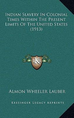 Indian Slavery in Colonial Times Within the Present Limits of the United States (1913)