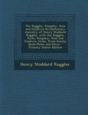 The Ruggles, Kingsley, Ross and Goodwin Revolutionary Ancestry of Henry Stoddard Ruggles, with the Ruggles, Ryan, Kingsley, Ross and Goodwin Arms, from Family Book-Plates and Silver