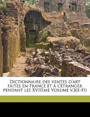 Dictionnaire Des Ventes D'Art Faites En France Et A L'Etranger Pendant Les Xviiime Volume V.3(e-H)