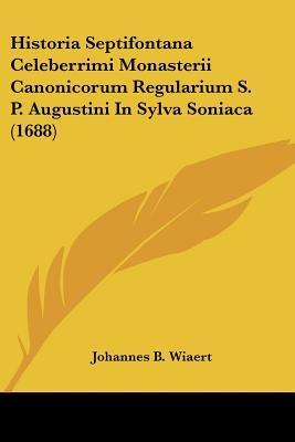 Historia Septifontana Celeberrimi Monasterii Canonicorum Regularium S. P. Augustini in Sylva Soniaca (1688)