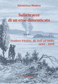 Sulle tracce di un eroe dimenticato. Teodoro Vitalini, da Salò all'Italia (1834-1899)
