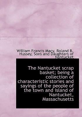 The Nantucket Scrap Basket; Being a Collection of Characteristic Stories and Sayings of the People O