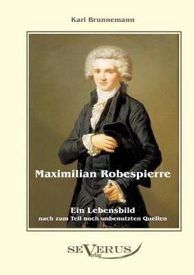 Maximilian Robespierre - Ein Lebensbild nach zum Teil noch unbenutzten Quellen