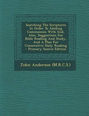 Searching the Scriptures in Order to Abiding Communion with God, Also, Suggestions for Bible Reading and Study, and a Plan for Consecutive Daily Reading - Primary Source Edition