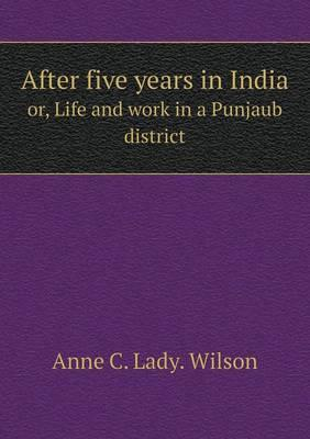 After Five Years in India Or, Life and Work in a Punjaub District