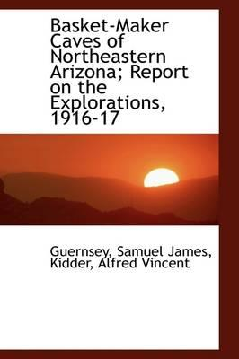 Basket-Maker Caves of Northeastern Arizona; Report on the Explorations, 1916-17
