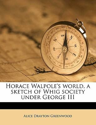 Horace Walpole's World, a Sketch of Whig Society Under George III