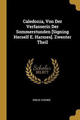 Caledonia, Von Der Verfasserin Der Sommerstunden [signing Herself E. Harmes]. Zwenter Theil