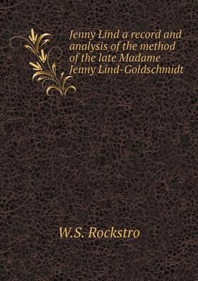 Jenny Lind a Record and Analysis of the Method of the Late Madame Jenny Lind-Goldschmidt