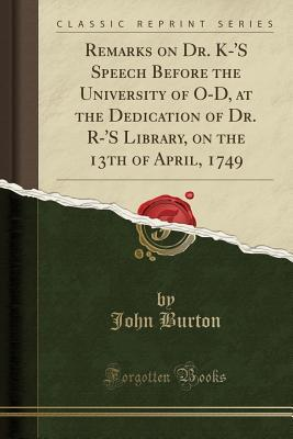Remarks on Dr. K-'S Speech Before the University of O-D, at the Dedication of Dr. R-'S Library, on the 13th of April, 1749 (Classic Reprint)