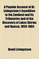 A Popular Account of Dr. Livingstone's Expedition to the Zambesi and Its Tributaries and of the Discovery of Lakes Shirwa and Nyassa, 1858-1864