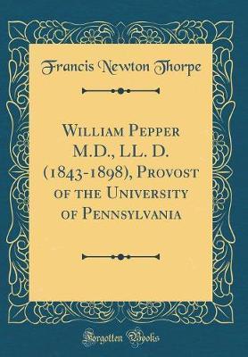 William Pepper M.D., LL. D. (1843-1898), Provost of the University of Pennsylvania (Classic Reprint)