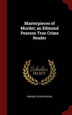 Masterpieces of Murder; An Edmund Pearson True Crime Reader