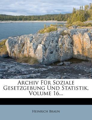 Archiv Für Soziale Gesetzgebung Und Statistik, Volume 16...