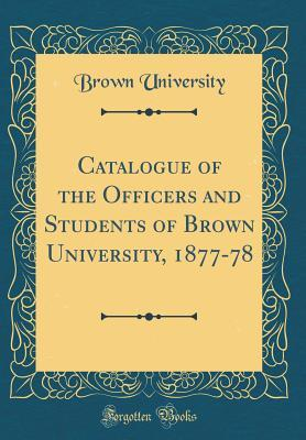 Catalogue of the Officers and Students of Brown University, 1877-78 (Classic Reprint)