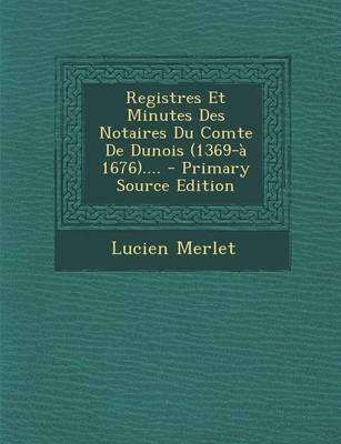 Registres Et Minutes Des Notaires Du Comte de Dunois (1369-A 1676).... - Primary Source Edition