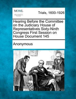 Hearing Before the Committee on the Judiciary House of Representatives Sixty-Ninth Congress First Session on House Document 145