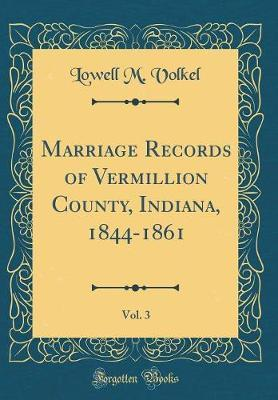 Marriage Records of Vermillion County, Indiana, 1844-1861, Vol. 3 (Classic Reprint)