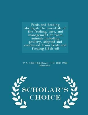 Feeds and Feeding Abridged; The Essentials of the Feeding, Care, and Management of Farm Animals Including Poultry, Adapted and Condensed from Feeds and Feeding (18th Ed) - Scholar's Choice Edition
