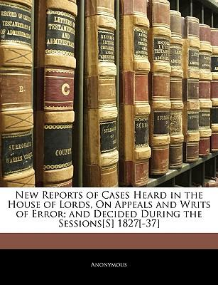New Reports of Cases Heard in the House of Lords, on Appeals and Writs of Error; And Decided During the Sessions[s] 1827[-37]