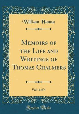 Memoirs of the Life and Writings of Thomas Chalmers, Vol. 4 of 4 (Classic Reprint)