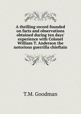 A Thrilling Record Founded on Facts and Observations Obtained During Ten Days' Experience with Colonel William T. Anderson the Notorious Guerrilla Chieftain