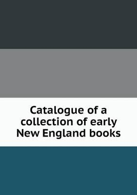 Catalogue of a Collection of Early New England Books
