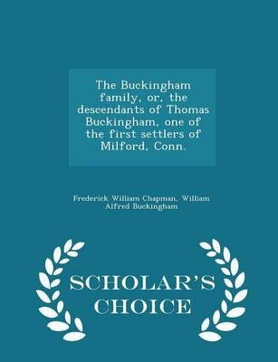The Buckingham Family, Or, the Descendants of Thomas Buckingham, One of the First Settlers of Milford, Conn. - Scholar's Choice Edition