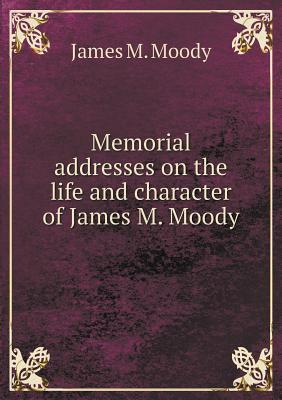 Memorial Addresses on the Life and Character of James M. Moody