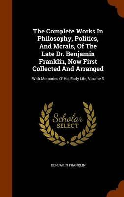 The Complete Works in Philosophy, Politics, and Morals, of the Late Dr. Benjamin Franklin, Now First Collected and Arranged