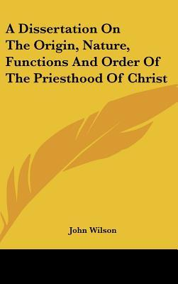 A Dissertation on the Origin, Nature, Functions and Order of the Priesthood of Christ