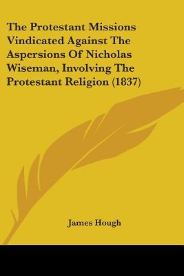 The Protestant Missions Vindicated Against the Aspersions of Nicholas Wiseman, Involving the Protestant Religion
