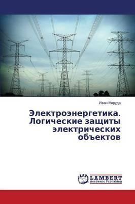 """Elektroenergetika. Logicheskie zashchity elektricheskikh ob""""ektov"""