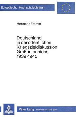 Deutschland in der öffentlichen Kriegszieldiskussion Grossbritanniens 1939-1945